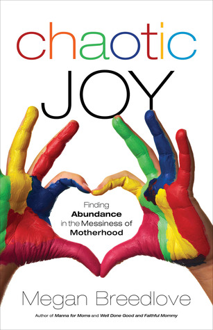 Chaotic Joy: Finding Abundance in the Messiness of Motherhood  by  Megan Breedlove