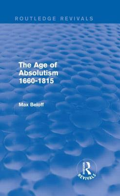 The Age of Absolutism (Routledge Revivals): 1660-1815 Max Beloff