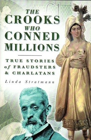 The Crooks Who Conned Millions: True Stories of Fraudsters and Charlatans Linda Stratmann