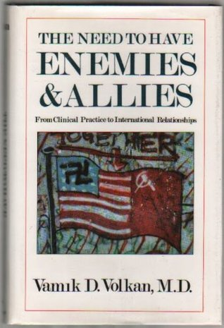 The Need To Have Enemies And Allies: From Clinical Practice To International Relationships  by  Vamık D. Volkan