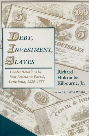 Debt, Investment, Slaves: Credit Relations in East Feliciana Parish, Louisiana, 1825-1885 Richard H. Kilbourne