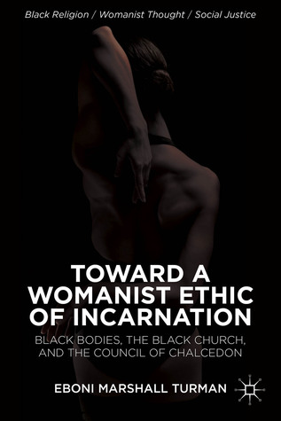 Toward a Womanist Ethic of Incarnation: Black Bodies, the Black Church, and the Council of Chalcedon Eboni Marshall Turman