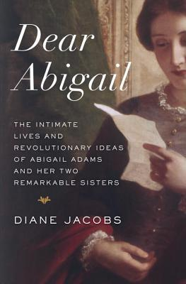 Dear Abigail: The Intimate Lives and Revolutionary Ideas of Abigail Adams and Her Two Remarkable Sisters