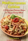 Mediterranean Cuisine: 120 Easy and Delicious Recipes for Happy Family Meals