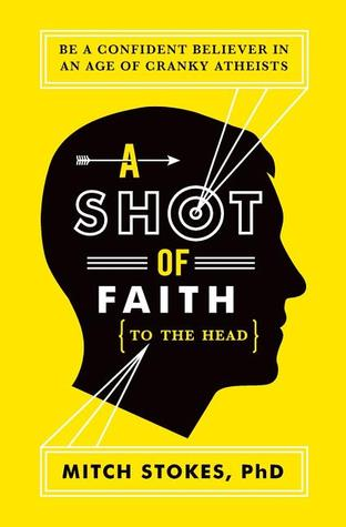 A Shot of Faith (to the Head): Be a Confident Believer in an Age of Cranky Atheists (2012) by Mitch Stokes