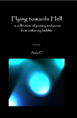 Flying towards Hell: poetry and prose from within my bubble - B/W version Anna O.