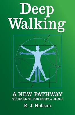Deep Walking: : A New Pathway to Health for Body and Mind R J Hobson