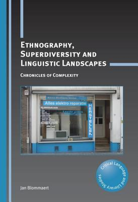 Ethnography, Superdiversity and Linguistic Landscapes: Chronicles of Complexity  by  Jan Blommaert