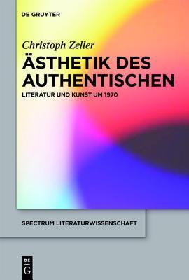 Asthetik Des Authentischen: Literatur Und Kunst Um 1970  by  Christoph Zeller