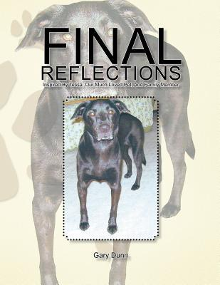 Final Reflections: Inspired Tessa, Our Much Loved Pet, and Family Member by Gary Dunn
