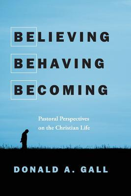 Believing, Behaving, Becoming: Pastoral Perspectives on the Christian Life  by  Donald A. Gall