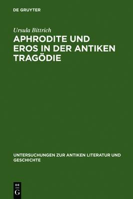 Aphrodite Und Eros in Der Antiken Tragodie: Mit Ausblicken Auf Motivgeschichtlich Verwandte Dichtungen  by  Ursula Bittrich