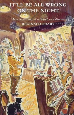 Itll All Be Wrong on the Night: More Choir Tales of Triumph and Disaster Reg Frary