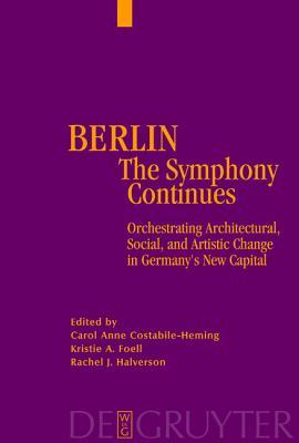 Berlin - The Symphony Continues: Orchestrating Architectural, Social, and Artistic Change in Germany S New Capital Carol Anne Costabile-Heming