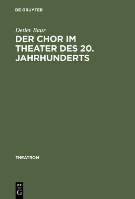 Der Chor Im Theater Des 20. Jahrhunderts: Typologie Des Theatralen Mittels Chor Detlev Baur