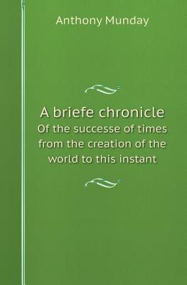 A Briefe Chronicle of the Successe of Times from the Creation of the World to This Instant Anthony Munday
