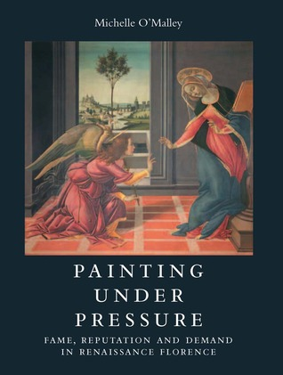 Painting under Pressure: Fame, Reputation, and Demand in Renaissance Florence  by  Michelle OMalley