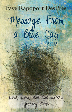 Message From a Blue Jay - Love Loss and One Writer's Journey ... by Faye Rapoport DesPres