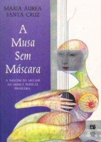 A Musa sem Máscara: A Imagem da Mulher na Música Popular Brasileira Maria Áurea Santa Cruz
