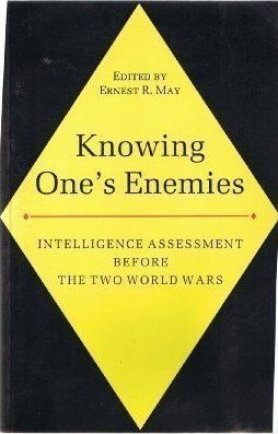 Knowing Ones Enemies: Intelligence Assessment Before The Two World Wars  by  Ernest R. May