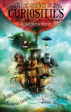 The Cabinet of Curiosities: 36 Tales Brief & Sinister  by Stefan Bachmann, Katherine Catmull, Claire Legrand, Emma Trevayne, Alexander Jansson