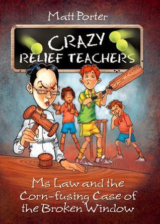 Ms Law and the Corn-fusing Case of the Broken Window (Crazy Relief Teachers, #2)  by  Matt Porter