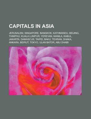 Capitals in Asia: Jerusalem, Singapore, Tokyo, Baghdad, Kabul, Tehran, Kuala Lumpur, Pyongyang, Damascus, Bangkok, Ulan Bator, Ankara, B  by  Source Wikipedia