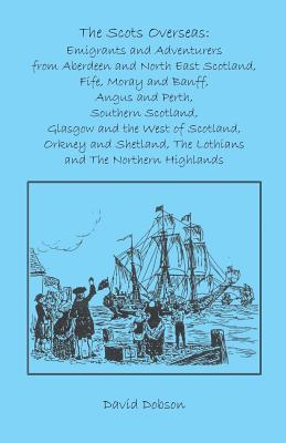The Scots Overseas: Emigrants And Adventurers From Aberdeen And North East Scotland, Fife, Moray And Banff, Angus And Perth, Southern Scotland, Glasgow And The West Of Scotland, Orkney And Shetland, The Lothians And The Northern Highlands David Dobson