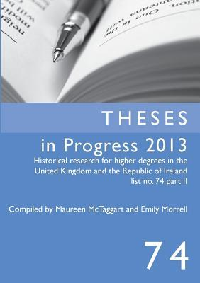 Theses in Progress 2013: Historical Research for Higher Degrees in the United Kingdom and the Republic of Ireland, Vol. 74  by  Emily Morrell
