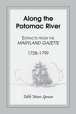 Along the Potomac River: Extracts from the Maryland Gazette, 1728-1799 Edith Moore Sprouse
