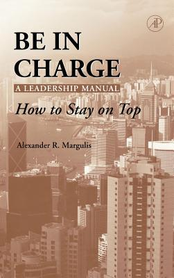 Be in Charge: A Leadership Manual: How to Stay on Top  by  Alexander R. Margulis