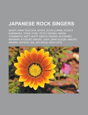 Japanese Rock Singers: Miyavi, Anna Tsuchiya, Gackt, Olivia Lufkin, Hyde, Matt Heafy, Ryuichi Kawamura, Eikichi Yazawa, Kiyoshiro Imawano  by  Books LLC
