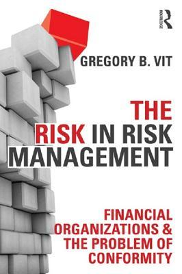 The Risk of Risk Management Systems: Financial Organizations & the Problem of Conformity  by  Gregory B. Vit