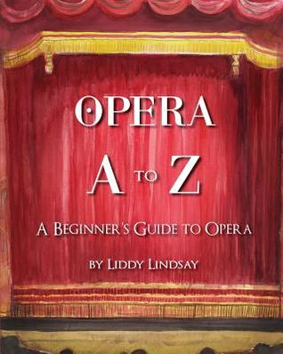 Opera A to Z: A Beginners Guide to Opera  by  Liddy Lindsay
