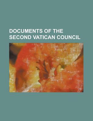 Documents of the Second Vatican Council: Lumen Gentium, Gaudium et Spes, Dei Verbum, Nostra Aetate, Sacrosanctum Concilium, Dignitatis Humanae Books LLC