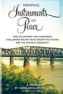 Memphis Instruments of Peace: How Volunteers and Visionaries Challenged Racism, Reactionary Politicians and the Catholic Hierarchy Anne Whalen Shafer