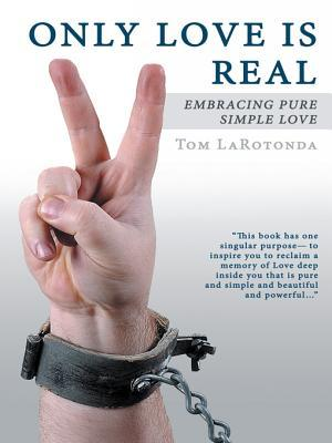 Only Love Is Real: Embracing Pure Simple Love Tom LaRotonda