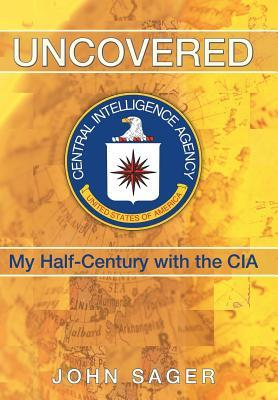 Uncovered: My Half-Century with the CIA  by  John Sager