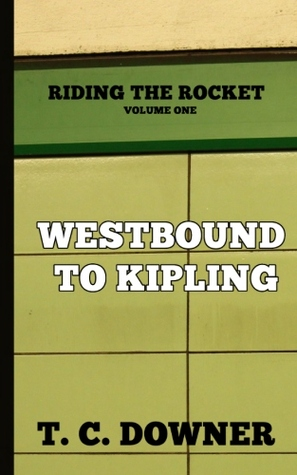 Riding the Rocket, Volume One: Westbound to Kipling T.C. Downer