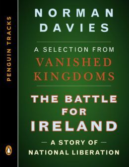 The Battle for Ireland: A Story of National Liberation--A Selection from Vanished Kingdoms Norman Davies