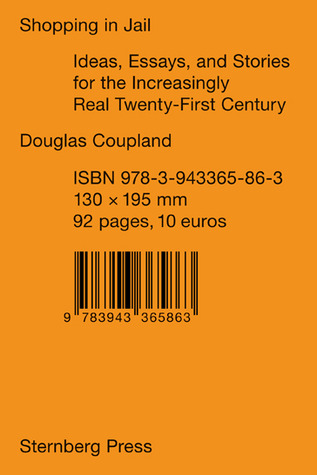 Shopping in Jail: Ideas, Essays and Stories for an Increasingly Real Twenty-First Century  by  Douglas Coupland
