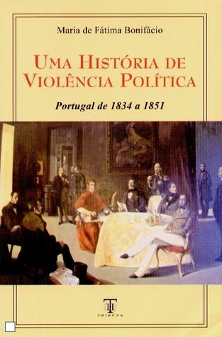 Uma História de Violência Política - Portugal de 1834 a 1851  by  Maria de Fátima Bonifácio