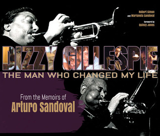Dizzy Gillespie: The Man Who Changed My Life: From the Memoirs of Arturo Sandoval  by  Robert Simon