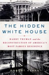 The Hidden White House: Harry Truman and the Reconstruction of America's Most Famous Residence