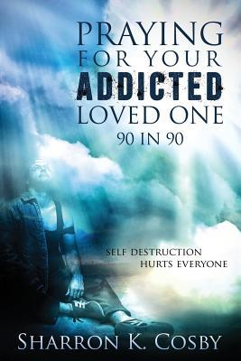 Praying for Your Addicted Loved One: 90 in 90