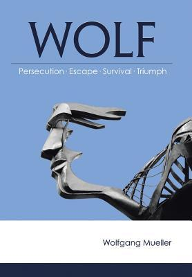 Wolf: Persecution-Escape-Survival-Triumph  by  Wolfgang Mueller
