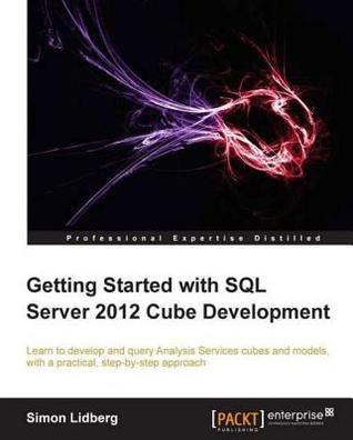 Getting Started with SQL Server 2012 Cube Development by Simon Lidberg