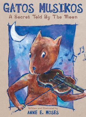 Gatos Musikos: A Secret Told  by  the Moon by Anne E. Moses