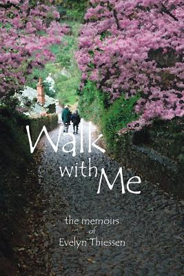 Walk with Me: The Memoirs of Evelyn Thiessen Evelyn Thiessen