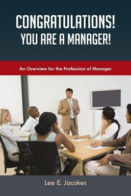 Congratulations! You Are a Manager: An Overview for the Profession of Manager Lee E Jacokes
